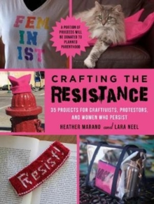 Crafting the Resistance : 35 Projects for Craftivists, Protestors, and Women Who Persist, Paperback Book