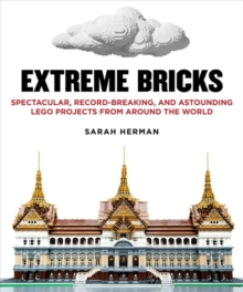 Extreme Bricks : Spectacular, Record-Breaking, and Astounding Lego Projects from Around the World, Paperback Book