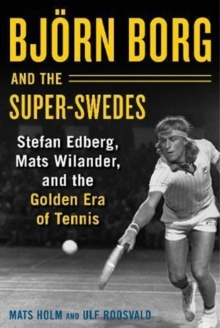 Bjoern Borg and the Super-Swedes : Stefan Edberg, Mats Wilander, and the Golden Era of Tennis, Hardback Book