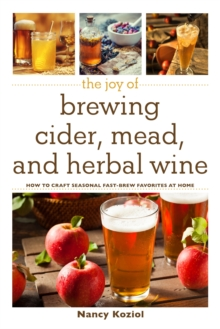 The Joy of Brewing Cider, Mead, and Herbal Wine : How to Craft Seasonal Fast-Brew Favorites at Home, Hardback Book
