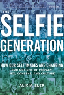 The Selfie Generation : Exploring Our Notions of Privacy, Sex, Consent, and Culture, Paperback / softback Book