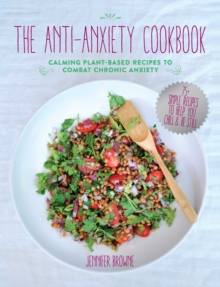 The Anti-Anxiety Cookbook : Calming Plant-Based Recipes to Combat Chronic Anxiety, Hardback Book
