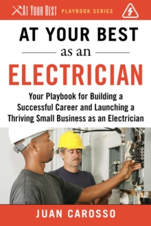 At Your Best as an Electrician : Your Playbook for Building a Successful Career and Launching a Thriving Small Business as an Electrician, EPUB eBook