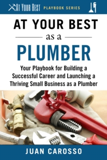 At Your Best as a Plumber : Your Playbook for Building a Great Career and Launching a Thriving Small Business as a Plumber, EPUB eBook