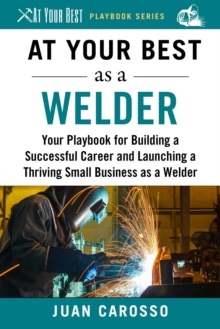At Your Best as a Welder : Your Playbook for Building a Great Career and Launching a Thriving Small Business as a Welder, EPUB eBook