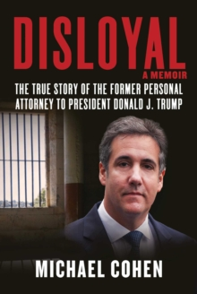 Disloyal: A Memoir : The True Story of the Former Personal Attorney to President Donald J. Trump, Hardback Book