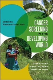 Cancer Screening in the Developing World : Case Studies and Strategies from the Field, Paperback / softback Book