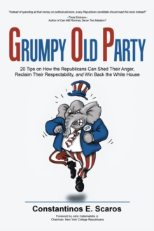 Grumpy Old Party : 20 Tips on How the Republicans Can Shed Their Anger, Reclaim Their Respectability, and Win Back the White House, Paperback Book