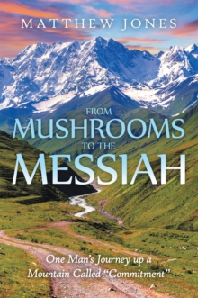 "From Mushrooms to the Messiah : One Man'S Journey up a Mountain Called ""Commitment"", EPUB eBook"