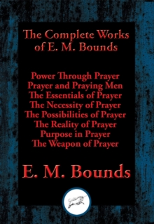 The Complete Works of E. M. Bounds : Power Through Prayer, Prayer and Praying Men, The Essentials of Prayer, The Necessity of Prayer, The Possibilities of Prayer, The Reality of Prayer, Purpose in Pra, EPUB eBook