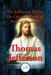 The Jefferson Bible : The Life and Morals of Jesus of Nazareth, EPUB eBook
