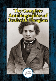 The Complete Autobiographies of Frederick Douglass : Narrative of the Life of Frederick Douglass, an American Slave; My Bondage and My Freedom; Life and Times of Frederick Douglass, EPUB eBook