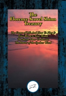 The Florence Scovel Shinn Treasury : The Game of Life And How To Play It; Your Word Is Your Wand; The Secret Door To Success; The Power of the Spoken Word, EPUB eBook
