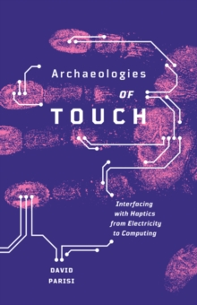 Archaeologies of Touch : Interfacing with Haptics from Electricity to Computing, Paperback Book