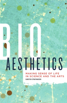 Bioaesthetics : Making Sense of Life in Science and the Arts, Paperback Book