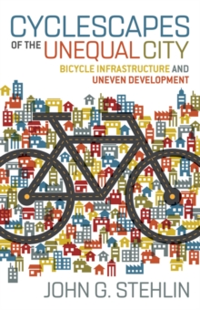 Cyclescapes of the Unequal City : Bicycle Infrastructure and Uneven Development, Paperback / softback Book