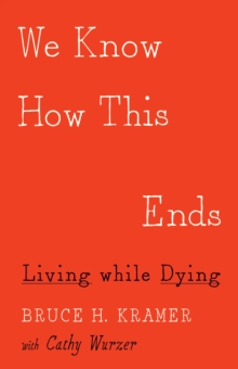We Know How This Ends : Living While Dying, Paperback Book
