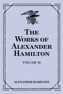 The Works of Alexander Hamilton: Volume 10, EPUB eBook