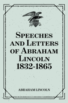 Speeches and Letters of Abraham Lincoln 1832-1865, EPUB eBook