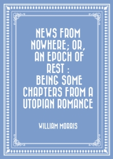 News from Nowhere; Or, An Epoch of Rest : Being Some Chapters from a Utopian Romance, EPUB eBook