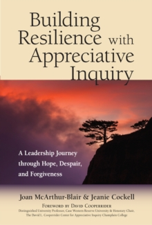 Building Resilience with Appreciative Inquiry : A Leadership Journey through Hope, Despair, and Forgiveness, Paperback / softback Book