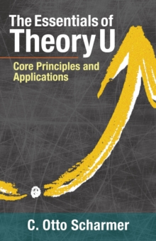 The Essentials of Theory U : Core Principles and Applications, Paperback / softback Book