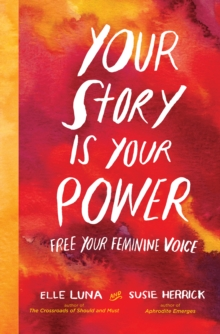 Your Story Is Your Power : Use Your Feminine Energy to Ignite Your Future, Hardback Book
