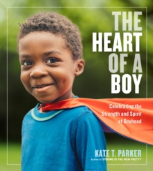 The Heart of a Boy : Celebrating the Strength and Spirit of Boyhood, Paperback / softback Book