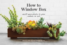 How to Window Box : Small-Space Plants to Grow Indoors or Out, Hardback Book