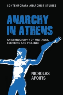 Anarchy in Athens : An Ethnography of Militancy, Emotions and Violence, Paperback Book