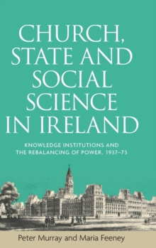 Church, State and Social Science in Ireland : Knowledge Institutions and the Rebalancing of Power, 1937-73, Hardback Book