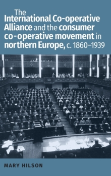 The International Co-Operative Alliance and the Consumer Co-Operative Movement in Northern Europe, c. 1860-1939, Hardback Book