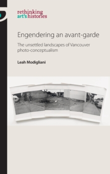 Engendering an Avant-Garde : The Unsettled Landscapes of Vancouver Photo-Conceptualism, Hardback Book