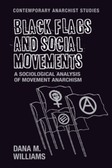 Black Flags and Social Movements : A Sociological Analysis of Movement Anarchism, Paperback Book