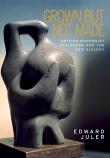 Grown but Not Made : British Modernist Sculpture and the New Biology, Paperback / softback Book
