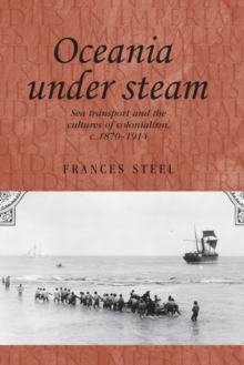 Oceania Under Steam : Sea Transport and the Cultures of Colonialism, <i>c</i>. 1870-1914, Paperback Book