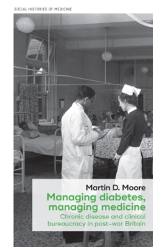 Managing diabetes, managing medicine : Chronic disease and clinical bureaucracy in post-war Britain, EPUB eBook