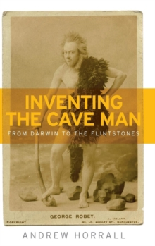 Inventing the Cave Man : From Darwin to the Flintstones, Hardback Book