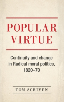 Popular Virtue : Continuity and Change in Radical Moral Politics, 1820-70, Hardback Book