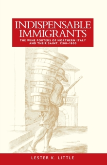 Indispensable Immigrants : The Wine Porters of Northern Italy and Their Saint, 1200-1800, Paperback Book