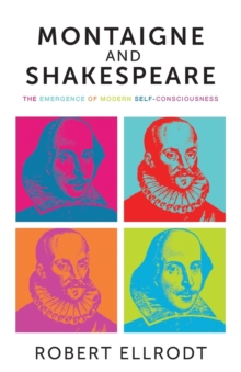 Montaigne and Shakespeare : The Emergence of Modern Self-Consciousness, Paperback Book