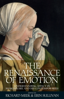 The Renaissance of Emotion : Understanding Affect in Shakespeare and His Contemporaries, Paperback / softback Book