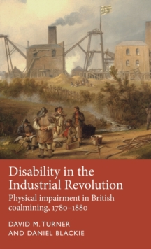 Disability in the Industrial Revolution : Physical Impairment in British Coalmining, 1780-1880, Hardback Book