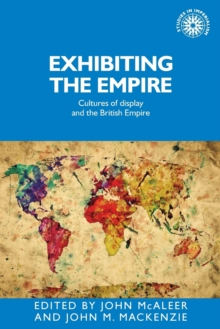 Exhibiting the Empire : Cultures of Display and the British Empire, Paperback / softback Book