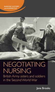 Negotiating Nursing : British Army Sisters and Soldiers in the Second World War, Hardback Book