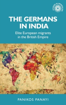 The Germans in India : Elite European Migrants in the British Empire, Hardback Book