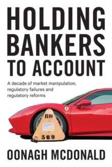 Holding Bankers to Account : A Decade of Market Manipulation, Regulatory Failures and Regulatory Reforms, Hardback Book