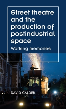 Street Theatre and the Production of Postindustrial Space : Working Memories, Hardback Book
