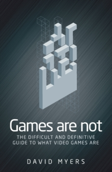 Games are Not : The Difficult and Definitive Guide to What Video Games are, Paperback / softback Book