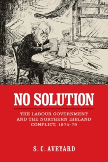 No Solution : The Labour Government and the Northern Ireland Conflict, 1974-79, Paperback / softback Book
